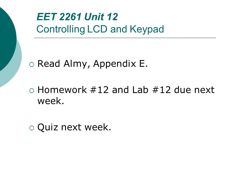 EET 2261 Unit 12 Controlling LCD and Keypad  Read Almy, Appendix E.  Homework #12 and Lab #12 due next week.  Quiz next week.