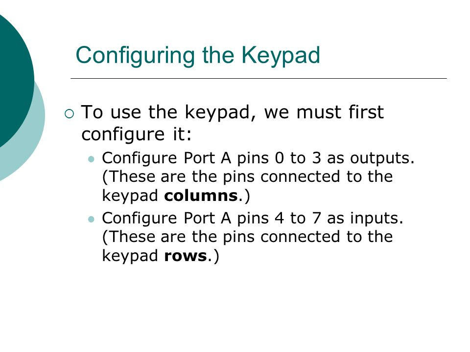 Configuring the Keypad  To use the keypad, we must first configure it: Configure Port A pins 0 to 3 as outputs. (These are the pins connected to the