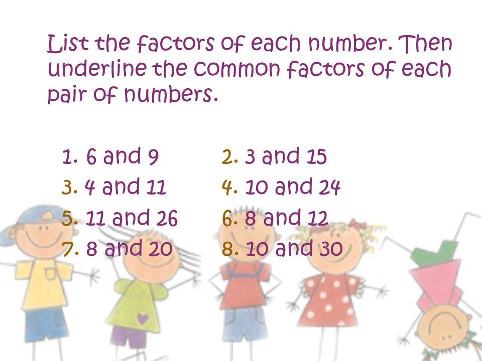 List the factors of each number.Then underline the common factors of each pair of numbers.