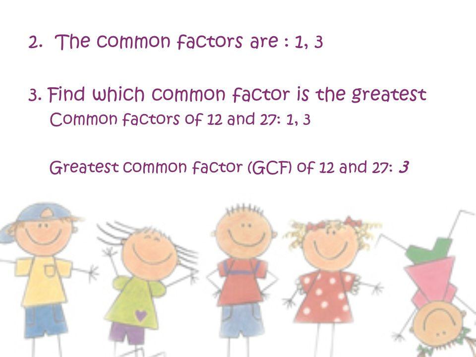 2.The common factors are : 1, 3 3.