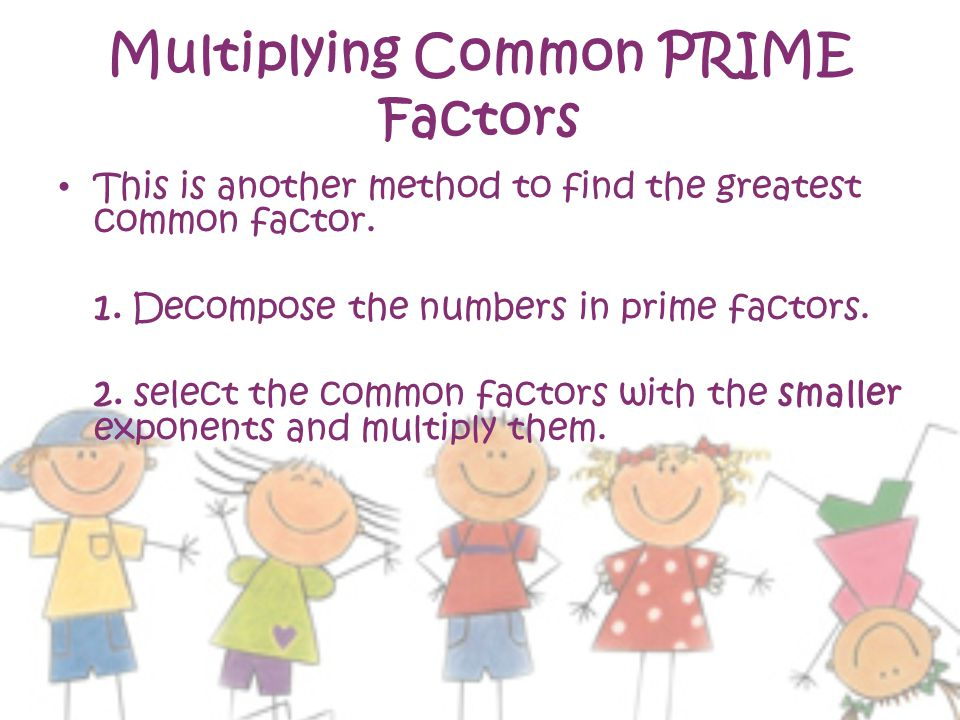 Multiplying Common PRIME Factors This is another method to find the greatest common factor.