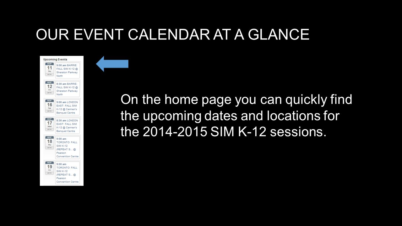 OUR EVENT CALENDAR AT A GLANCE On the home page you can quickly find the upcoming dates and locations for the 2014-2015 SIM K-12 sessions.