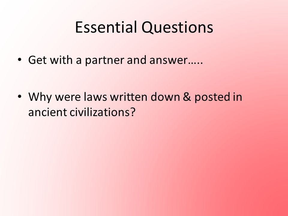 Essential Questions Get with a partner and answer….. Why were laws written down & posted in ancient civilizations?