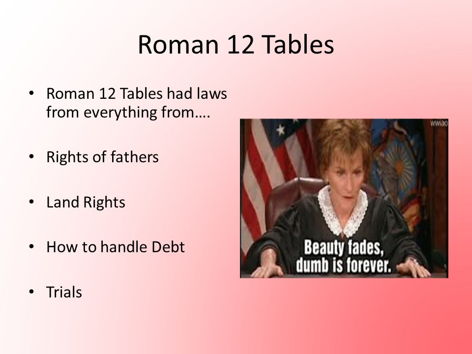 Roman 12 Tables Roman 12 Tables had laws from everything from…. Rights of fathers Land Rights How to handle Debt Trials