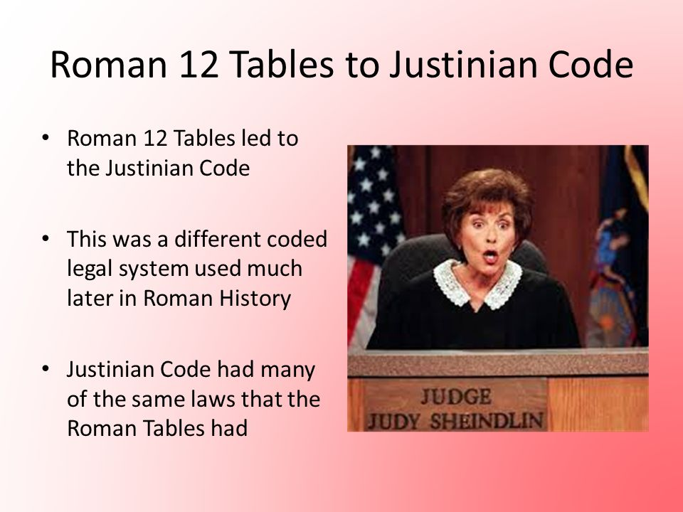 Roman 12 Tables to Justinian Code Roman 12 Tables led to the Justinian Code This was a different coded legal system used much later in Roman History J