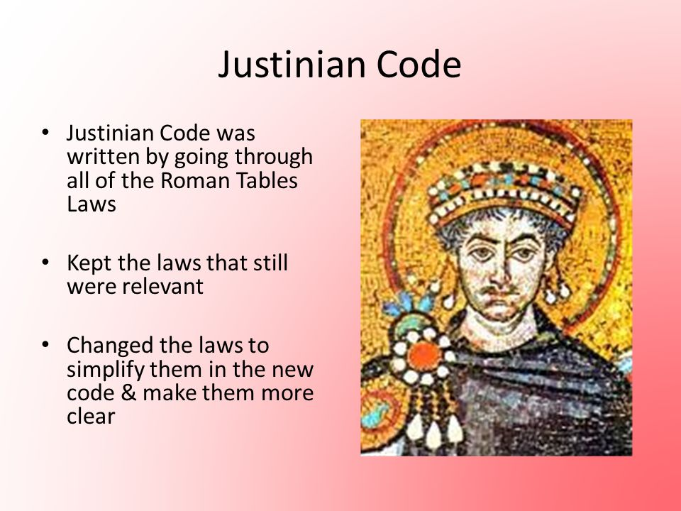 Justinian Code Justinian Code was written by going through all of the Roman Tables Laws Kept the laws that still were relevant Changed the laws to sim