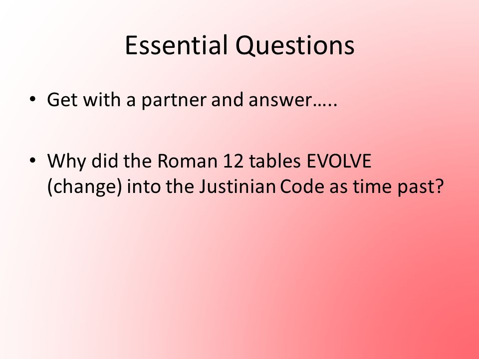 Essential Questions Get with a partner and answer….. Why did the Roman 12 tables EVOLVE (change) into the Justinian Code as time past?