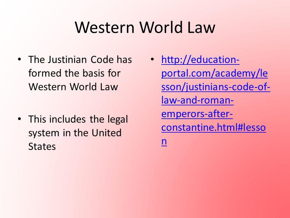 Western World Law The Justinian Code has formed the basis for Western World Law This includes the legal system in the United States http://education-
