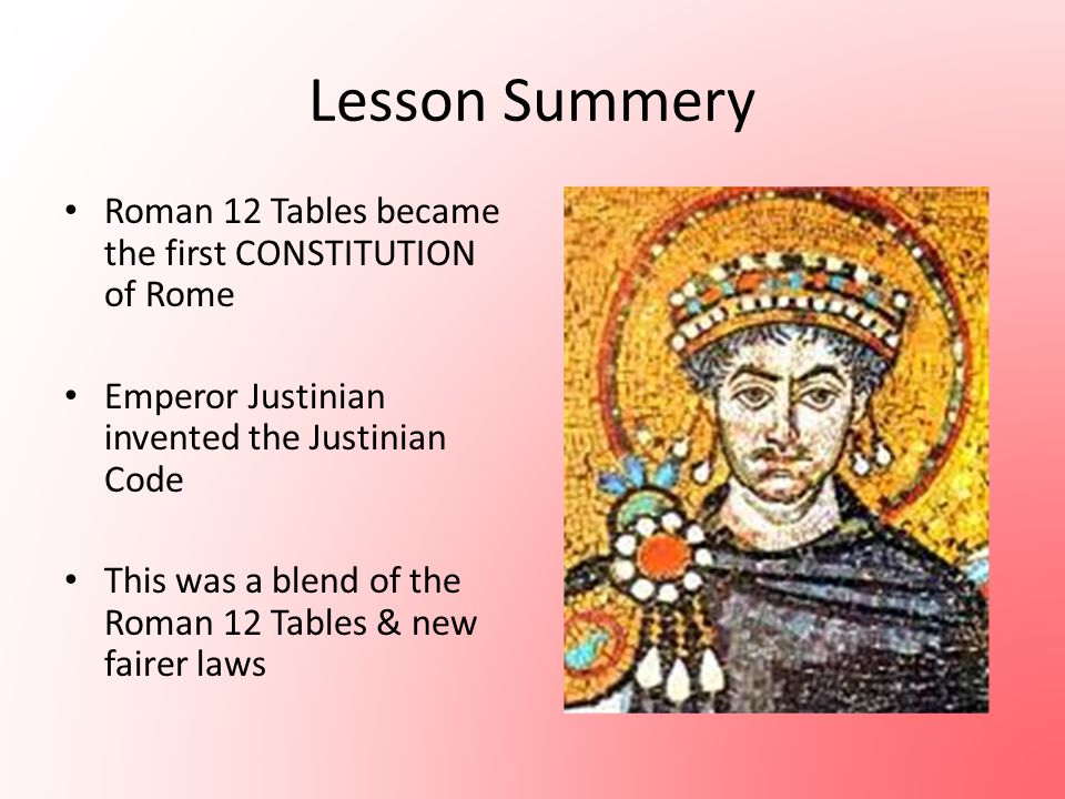 Lesson Summery Roman 12 Tables became the first CONSTITUTION of Rome Emperor Justinian invented the Justinian Code This was a blend of the Roman 12 Ta