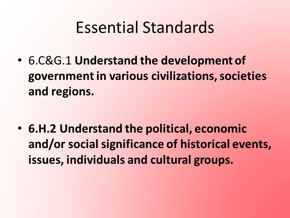 Essential Standards 6.C&G.1 Understand the development of government in various civilizations, societies and regions. 6.H.2 Understand the political,