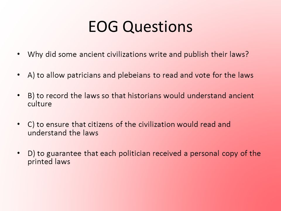 EOG Questions Why did some ancient civilizations write and publish their laws? A) to allow patricians and plebeians to read and vote for the laws B) t