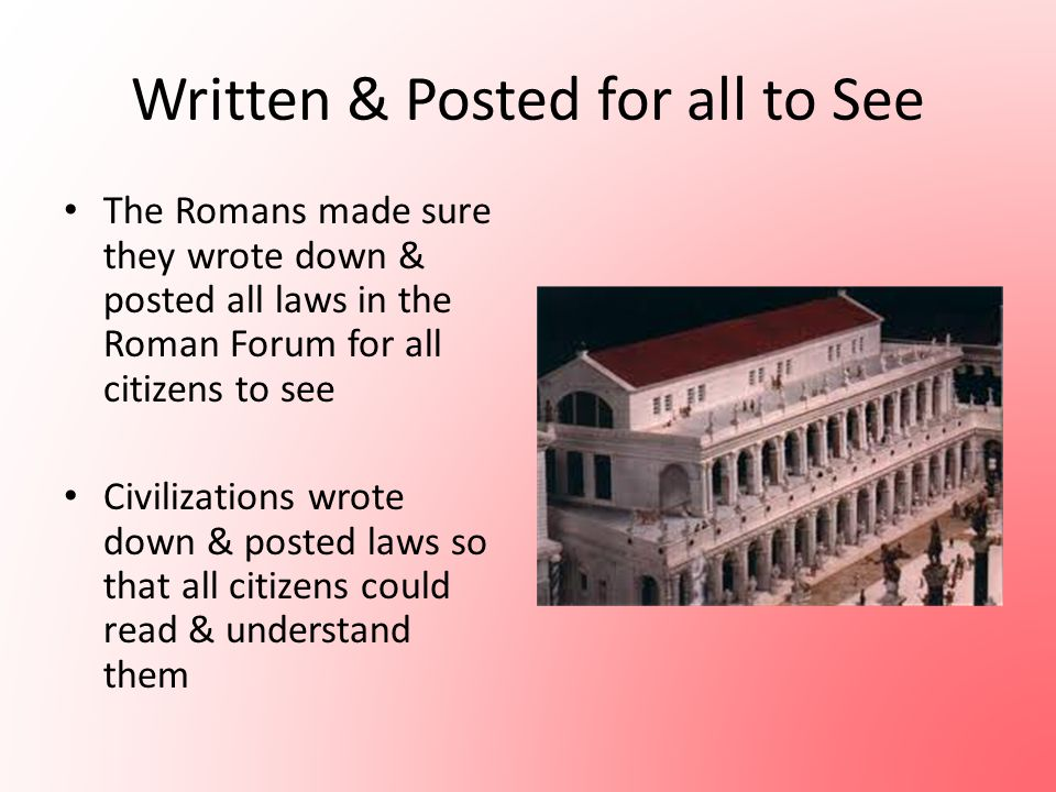 Written & Posted for all to See The Romans made sure they wrote down & posted all laws in the Roman Forum for all citizens to see Civilizations wrote