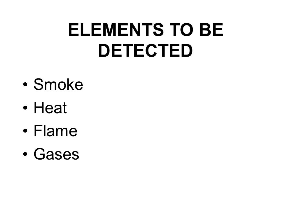 ELEMENTS TO BE DETECTED Smoke Heat Flame Gases
