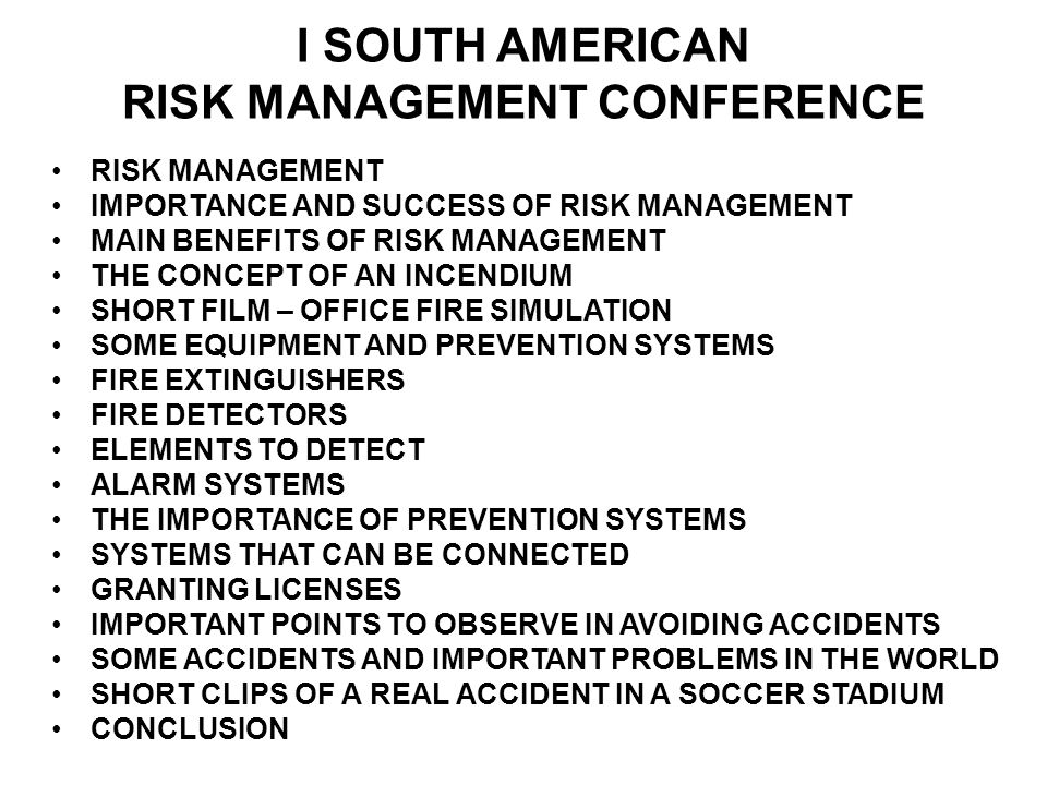 I SOUTH AMERICAN RISK MANAGEMENT CONFERENCE RISK MANAGEMENT IMPORTANCE AND SUCCESS OF RISK MANAGEMENT MAIN BENEFITS OF RISK MANAGEMENT THE CONCEPT OF AN INCENDIUM SHORT FILM – OFFICE FIRE SIMULATION SOME EQUIPMENT AND PREVENTION SYSTEMS FIRE EXTINGUISHERS FIRE DETECTORS ELEMENTS TO DETECT ALARM SYSTEMS THE IMPORTANCE OF PREVENTION SYSTEMS SYSTEMS THAT CAN BE CONNECTED GRANTING LICENSES IMPORTANT POINTS TO OBSERVE IN AVOIDING ACCIDENTS SOME ACCIDENTS AND IMPORTANT PROBLEMS IN THE WORLD SHORT CLIPS OF A REAL ACCIDENT IN A SOCCER STADIUM CONCLUSION