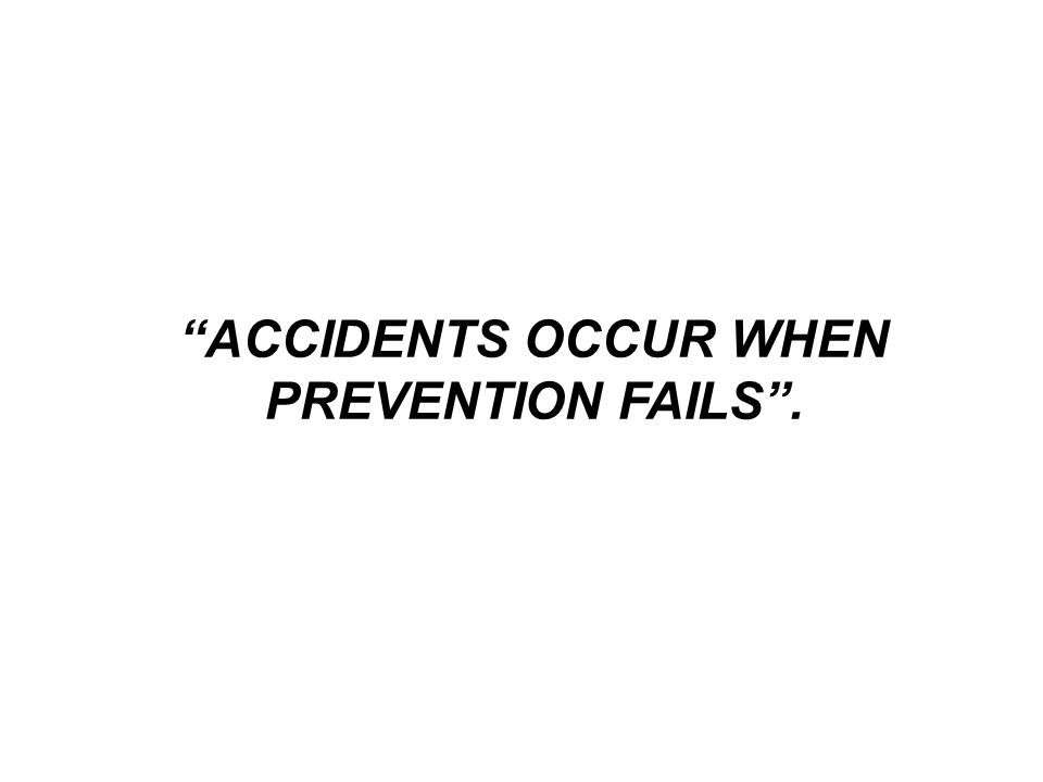 ACCIDENTS OCCUR WHEN PREVENTION FAILS .