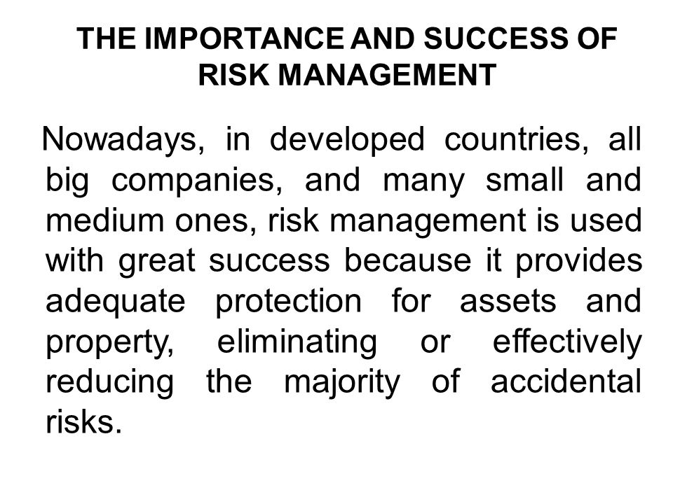 THE IMPORTANCE AND SUCCESS OF RISK MANAGEMENT Nowadays, in developed countries, all big companies, and many small and medium ones, risk management is used with great success because it provides adequate protection for assets and property, eliminating or effectively reducing the majority of accidental risks.