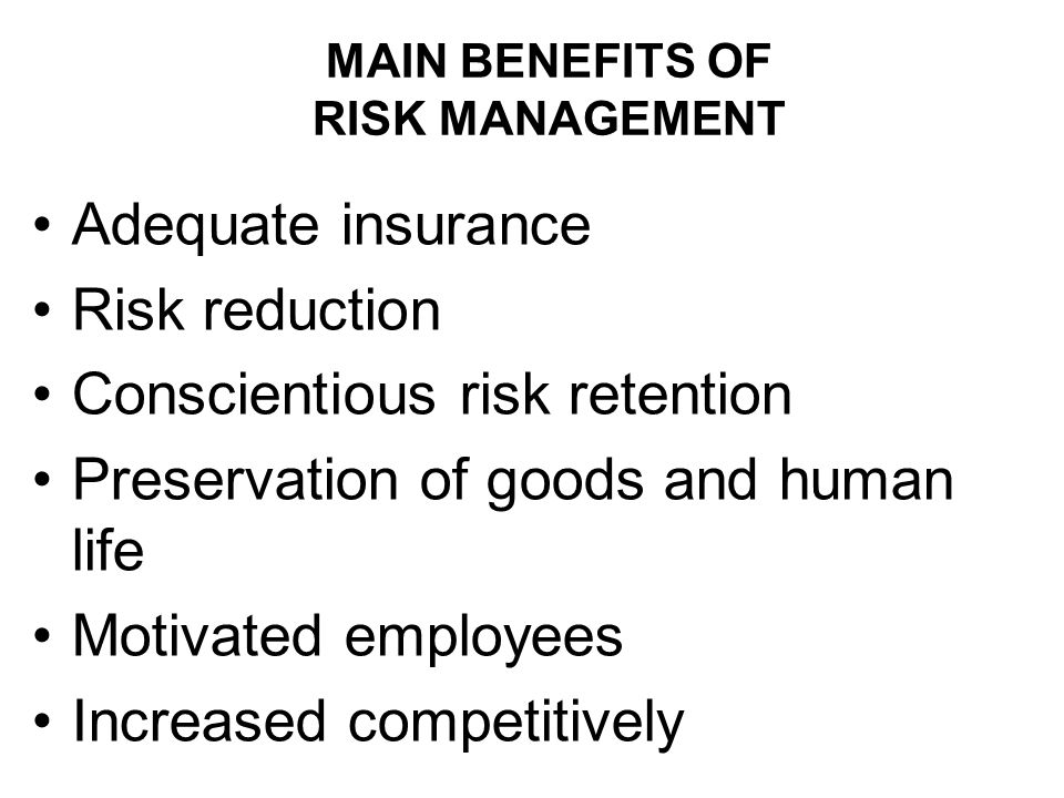 MAIN BENEFITS OF RISK MANAGEMENT Adequate insurance Risk reduction Conscientious risk retention Preservation of goods and human life Motivated employees Increased competitively