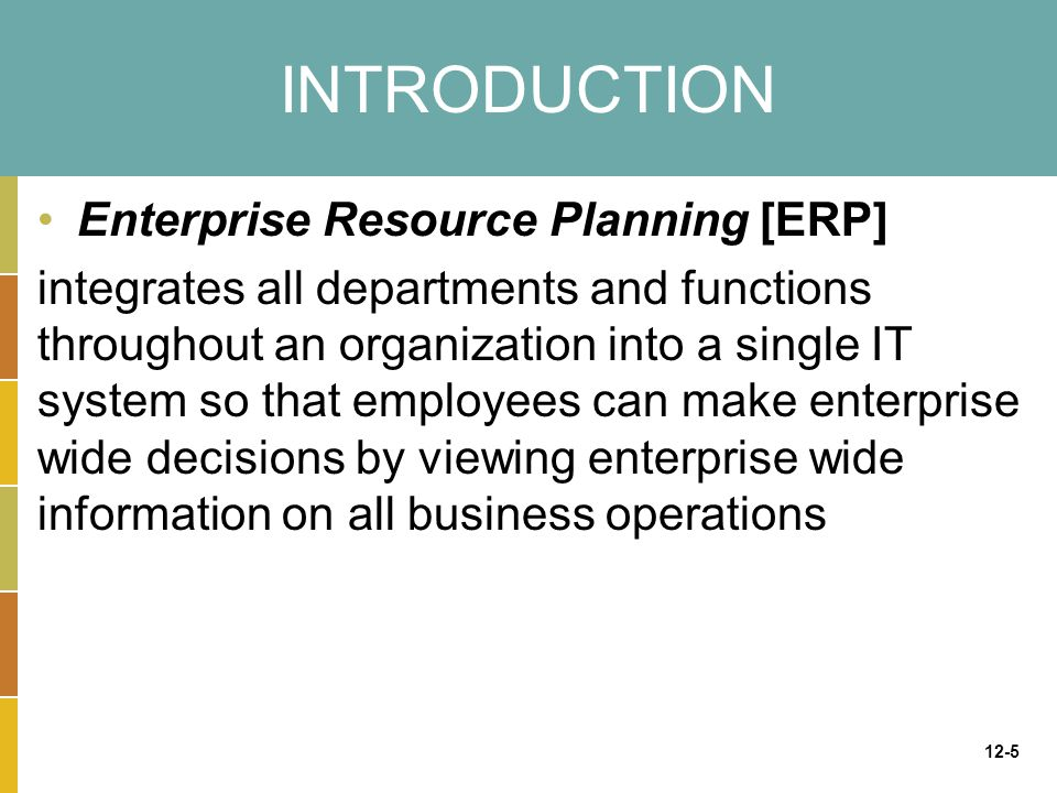 12-5 INTRODUCTION Enterprise Resource Planning [ERP] integrates all departments and functions throughout an organization into a single IT system so th