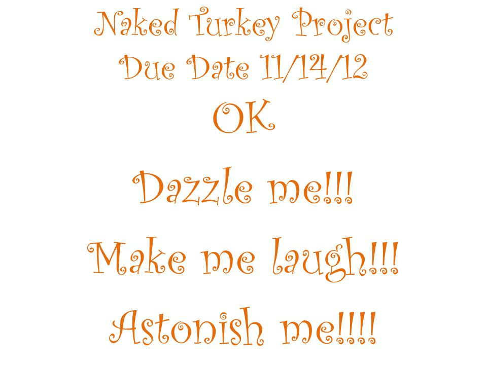 Naked Turkey Project Due Date 11/14/12 OK Dazzle me!!! Make me laugh!!! Astonish me!!!!