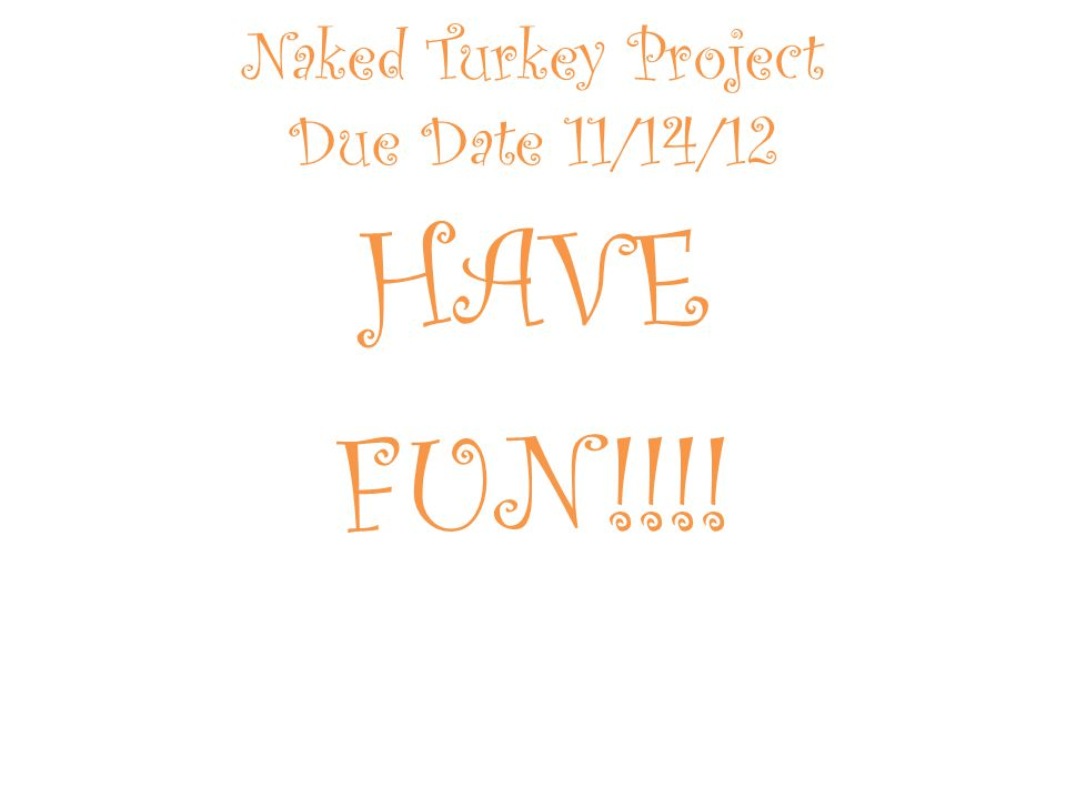 Naked Turkey Project Due Date 11/14/12 HAVE FUN!!!!