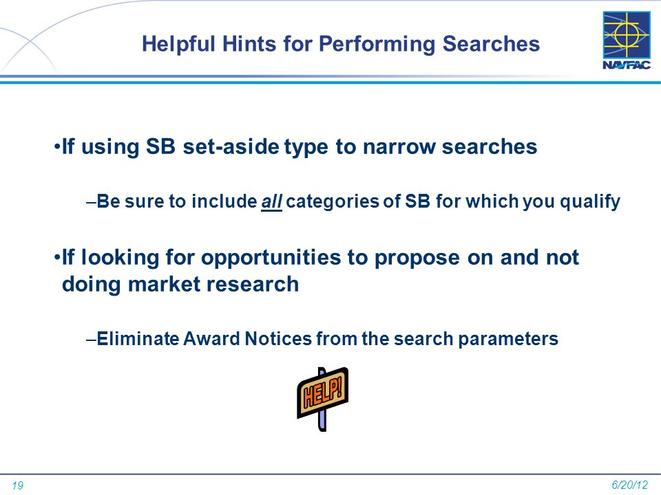 19 Helpful Hints for Performing Searches If using SB set-aside type to narrow searches –Be sure to include all categories of SB for which you qualify