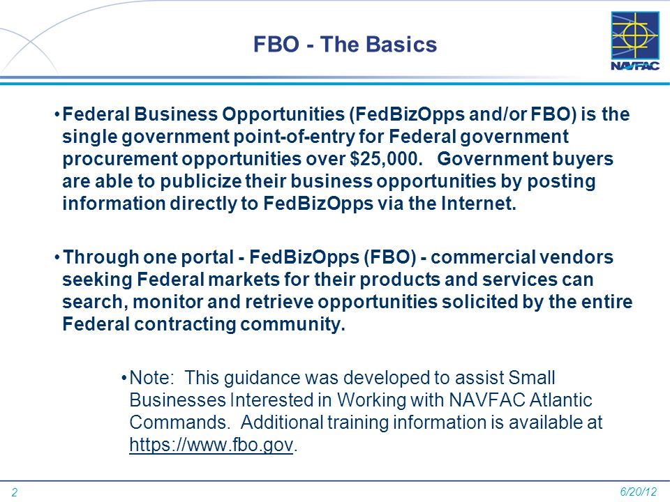 2 FBO - The Basics Federal Business Opportunities (FedBizOpps and/or FBO) is the single government point-of-entry for Federal government procurement o