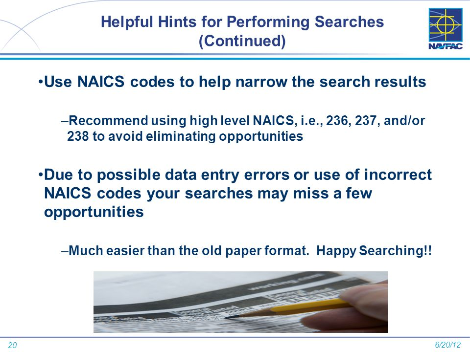 20 Helpful Hints for Performing Searches (Continued) Use NAICS codes to help narrow the search results –Recommend using high level NAICS, i.e., 236, 237, and/or 238 to avoid eliminating opportunities Due to possible data entry errors or use of incorrect NAICS codes your searches may miss a few opportunities –Much easier than the old paper format.