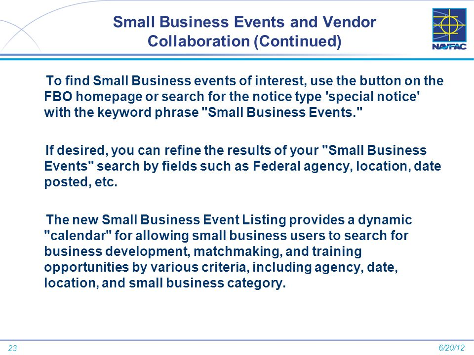 23 Small Business Events and Vendor Collaboration (Continued) To find Small Business events of interest, use the button on the FBO homepage or search for the notice type special notice with the keyword phrase Small Business Events. If desired, you can refine the results of your Small Business Events search by fields such as Federal agency, location, date posted, etc.