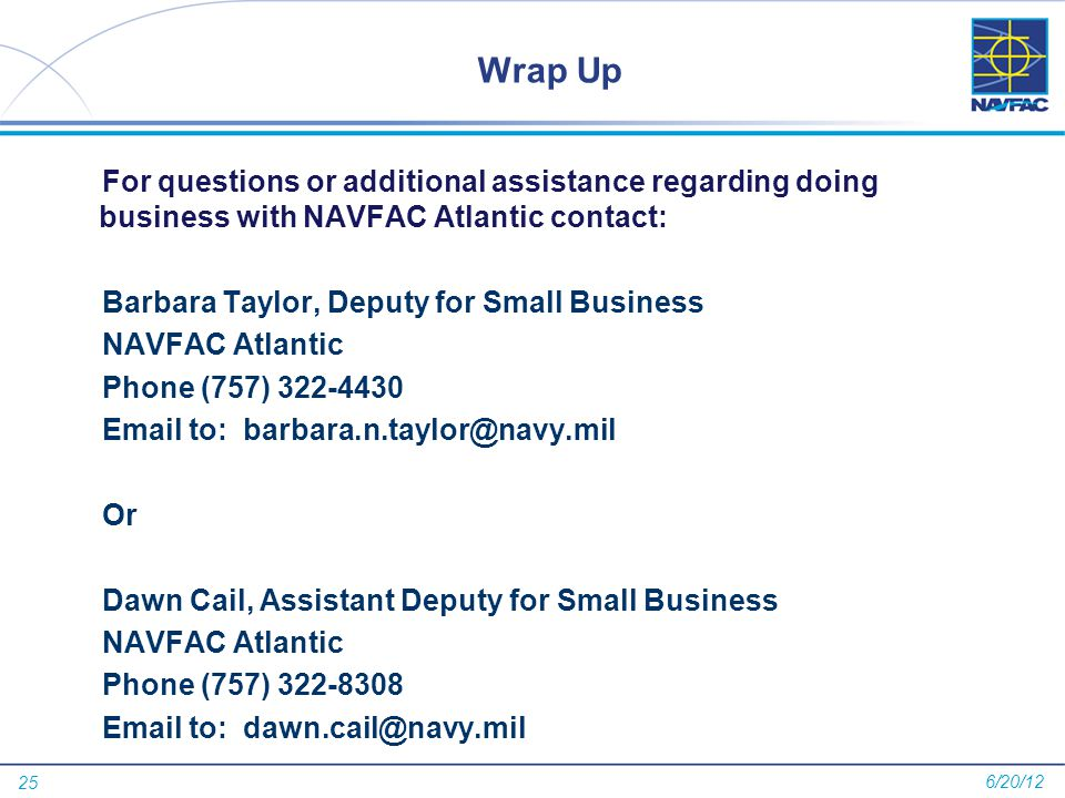 25 Wrap Up For questions or additional assistance regarding doing business with NAVFAC Atlantic contact: Barbara Taylor, Deputy for Small Business NAVFAC Atlantic Phone (757) 322-4430 Email to: barbara.n.taylor@navy.mil Or Dawn Cail, Assistant Deputy for Small Business NAVFAC Atlantic Phone (757) 322-8308 Email to: dawn.cail@navy.mil 6/20/12
