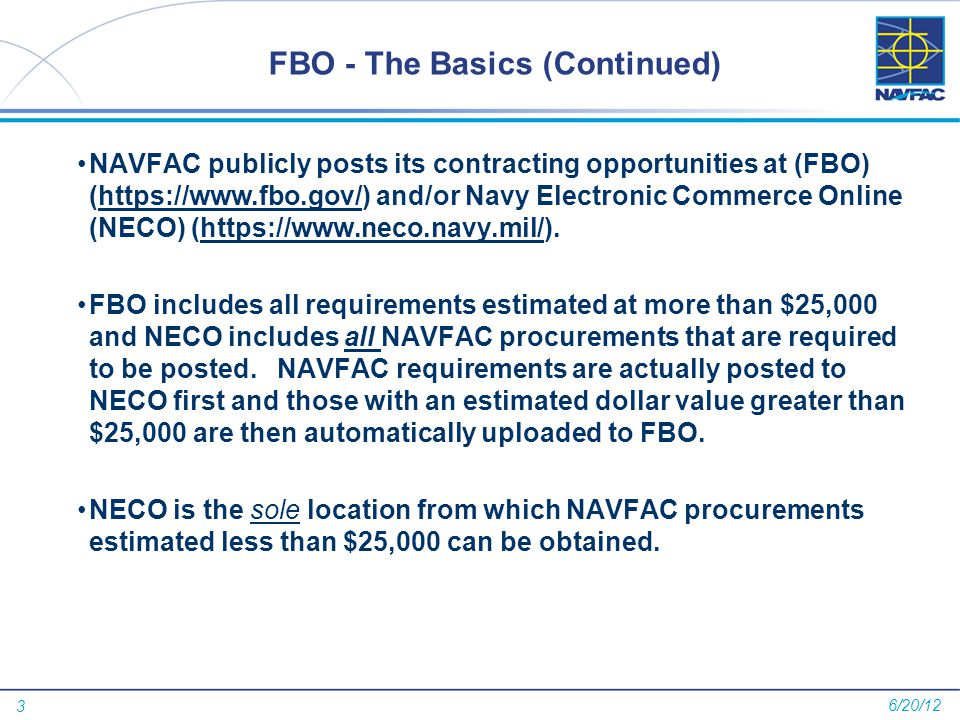 3 FBO - The Basics (Continued) NAVFAC publicly posts its contracting opportunities at (FBO) (https://www.fbo.gov/) and/or Navy Electronic Commerce Online (NECO) (https://www.neco.navy.mil/).