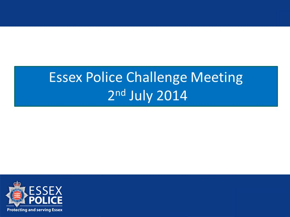 Essex Police Challenge Meeting 2 nd July 2014 DRAFT 30.06.14