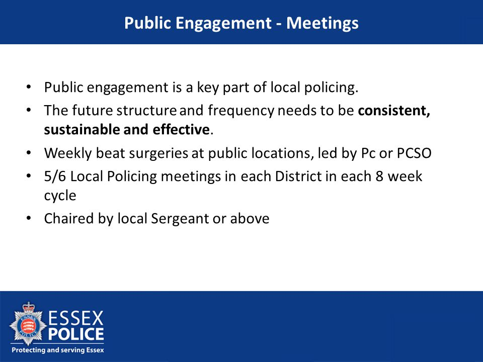 Public engagement is a key part of local policing. The future structure and frequency needs to be consistent, sustainable and effective. Weekly beat s