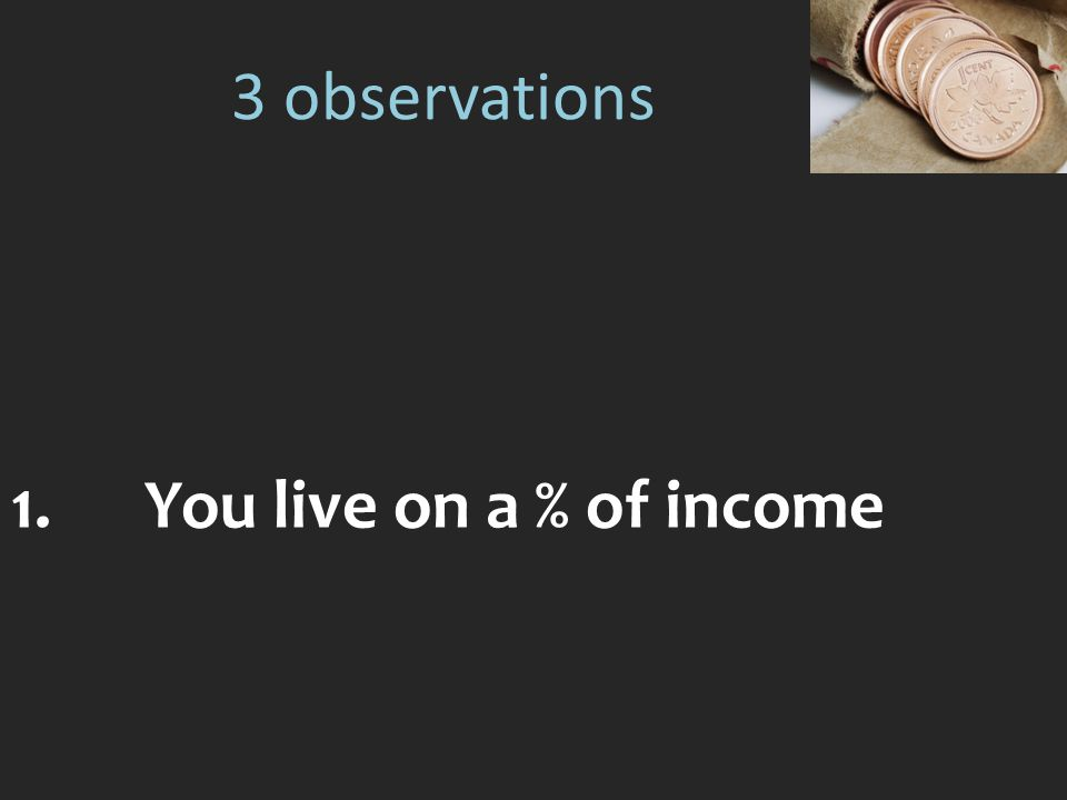 3 observations 1.You live on a % of income