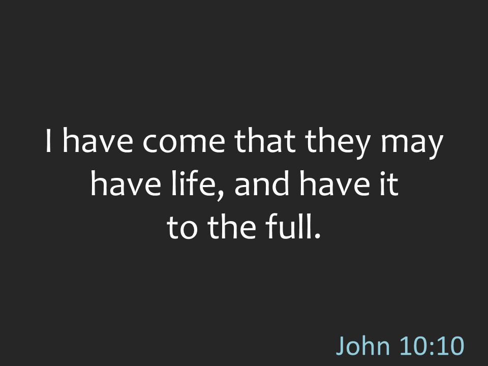 John 10:10 I have come that they may have life, and have it to the full.