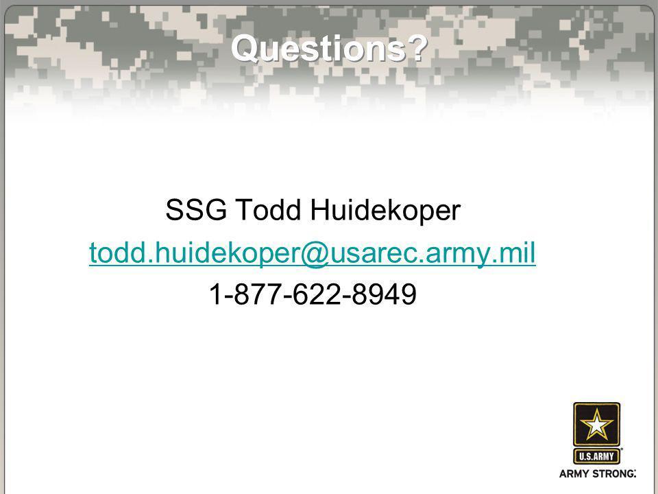 Questions? SSG Todd Huidekoper todd.huidekoper@usarec.army.mil 1-877-622-8949