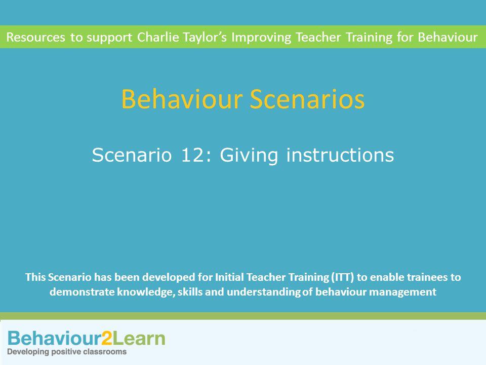 Classroom management Scenario 12: Giving instructions Behaviour Scenarios Resources to support Charlie Taylor's Improving Teacher Training for Behavio