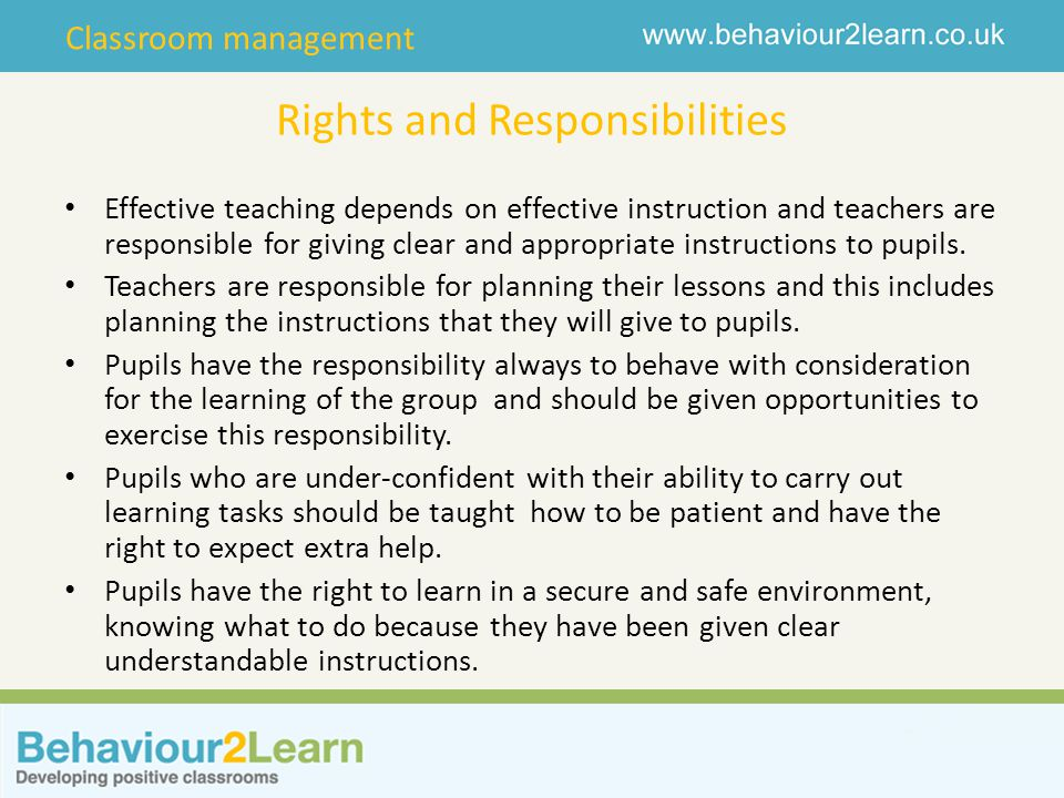 Classroom management Rights and Responsibilities Effective teaching depends on effective instruction and teachers are responsible for giving clear and