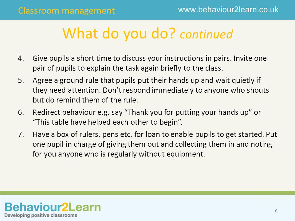 Classroom management What do you do? continued 4.Give pupils a short time to discuss your instructions in pairs. Invite one pair of pupils to explain