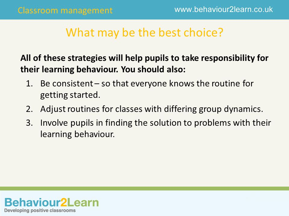 Classroom management What may be the best choice? All of these strategies will help pupils to take responsibility for their learning behaviour. You sh