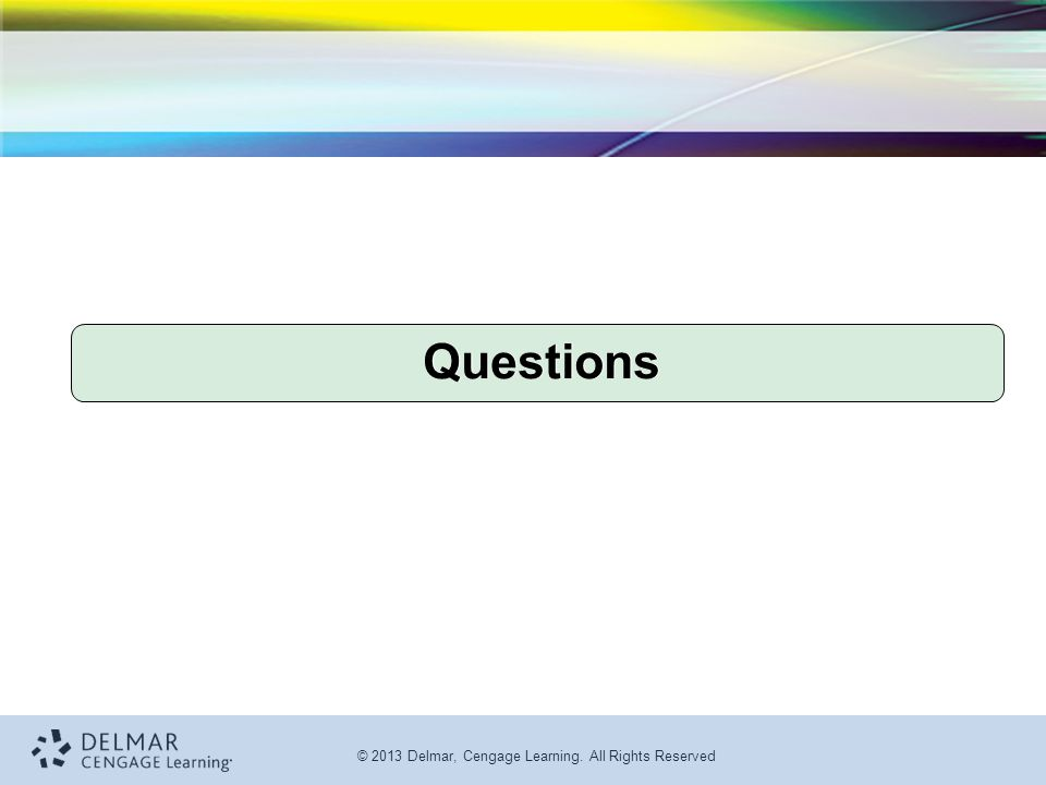 © 2013 Delmar, Cengage Learning. All Rights Reserved Questions