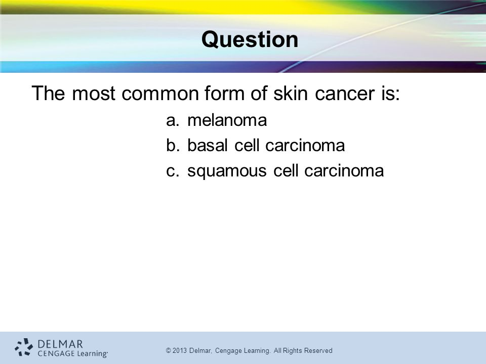 © 2013 Delmar, Cengage Learning. All Rights Reserved Question The most common form of skin cancer is: a.melanoma b.basal cell carcinoma c.squamous cel