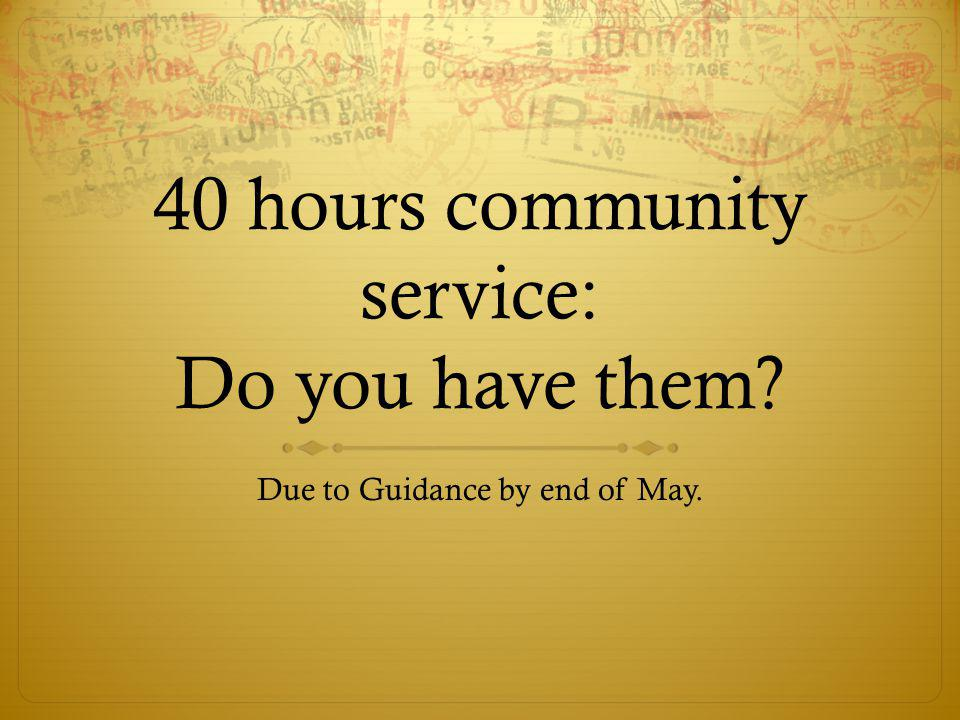40 hours community service: Do you have them? Due to Guidance by end of May.