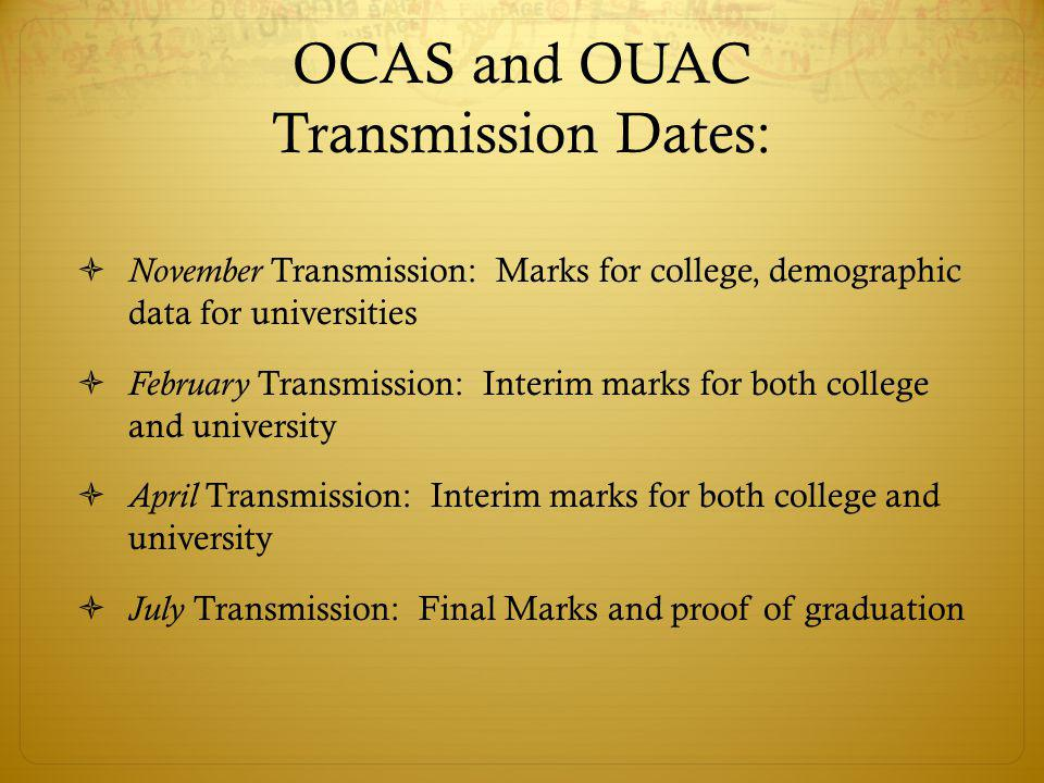 OCAS and OUAC Transmission Dates:  November Transmission: Marks for college, demographic data for universities  February Transmission: Interim marks for both college and university  April Transmission: Interim marks for both college and university  July Transmission: Final Marks and proof of graduation