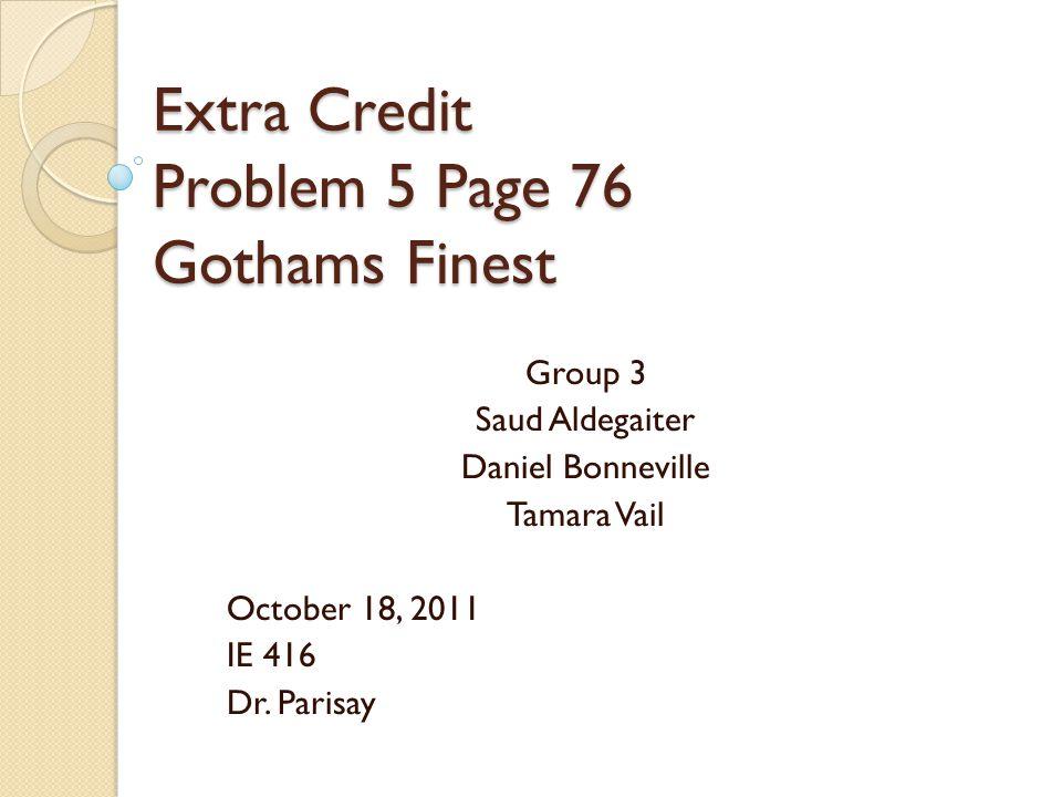 Extra Credit Problem 5 Page 76 Gothams Finest Group 3 Saud Aldegaiter Daniel Bonneville Tamara Vail October 18, 2011 IE 416 Dr.