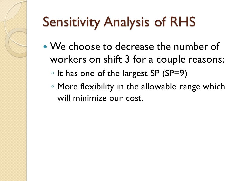 Sensitivity Analysis of RHS We choose to decrease the number of workers on shift 3 for a couple reasons: ◦ It has one of the largest SP (SP=9) ◦ More flexibility in the allowable range which will minimize our cost.