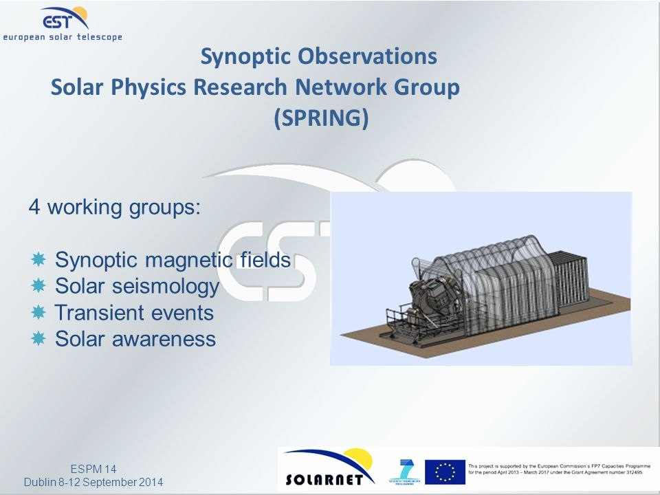 ESPM 14 Dublin 8-12 September 2014 Synoptic Observations Solar Physics Research Network Group (SPRING) 4 working groups:  Synoptic magnetic fields  Solar seismology  Transient events  Solar awareness