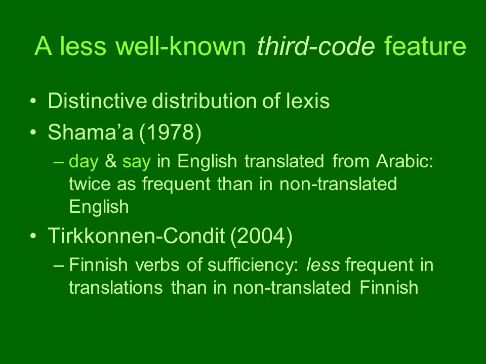 A less well-known third-code feature Distinctive distribution of lexis Shama'a (1978) –day & say in English translated from Arabic: twice as frequent than in non-translated English Tirkkonnen-Condit (2004) –Finnish verbs of sufficiency: less frequent in translations than in non-translated Finnish
