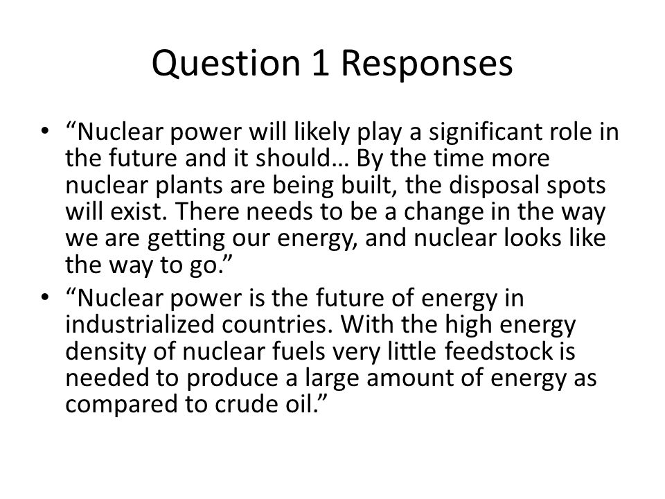 Question 1 Responses Nuclear power will likely play a significant role in the future and it should… By the time more nuclear plants are being built, the disposal spots will exist.