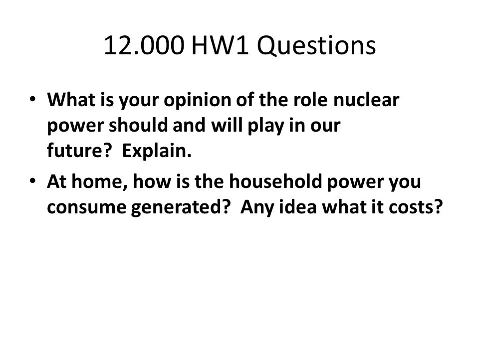 12.000 HW1 Questions What is your opinion of the role nuclear power should and will play in our future.