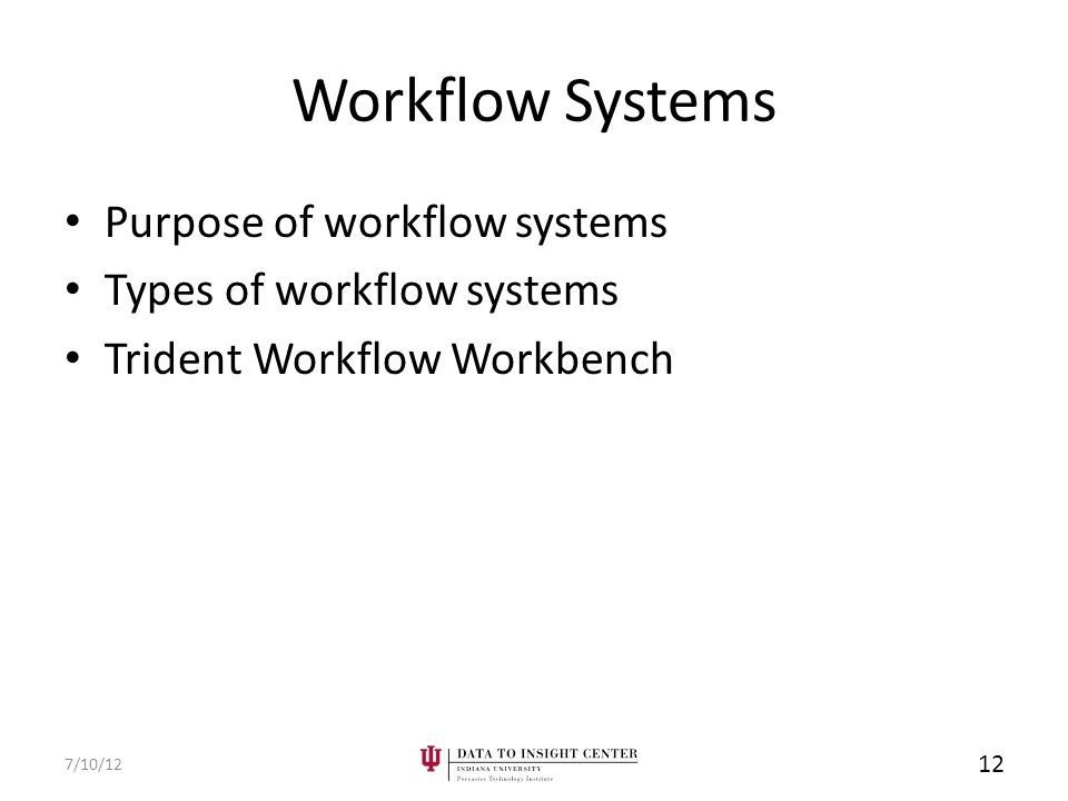 Workflow Systems Purpose of workflow systems Types of workflow systems Trident Workflow Workbench 7/10/12 12